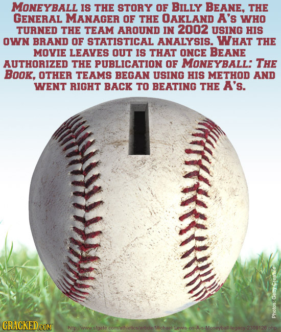 MONEYBALL Is THE STORY OF BILLY BEANE, THE GENERAL MANAGER OF THE OAKLAND A's WHO TURNED THE TEAM AROUND IN 2002 USING HIs OWN BRAND OF STATISTICAL AN