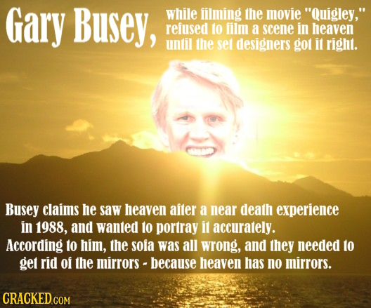 Gary Busey, while filming the movie Quigley, refused 1o lilm a scene in heaven until the set designers got it right. Busey claims he saw heaven aite