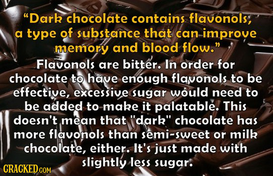 Dark chocolate contains flavonols, a type of substance that can improve memory and blood flow. Flavonols are bitter. In order for chocolate to have