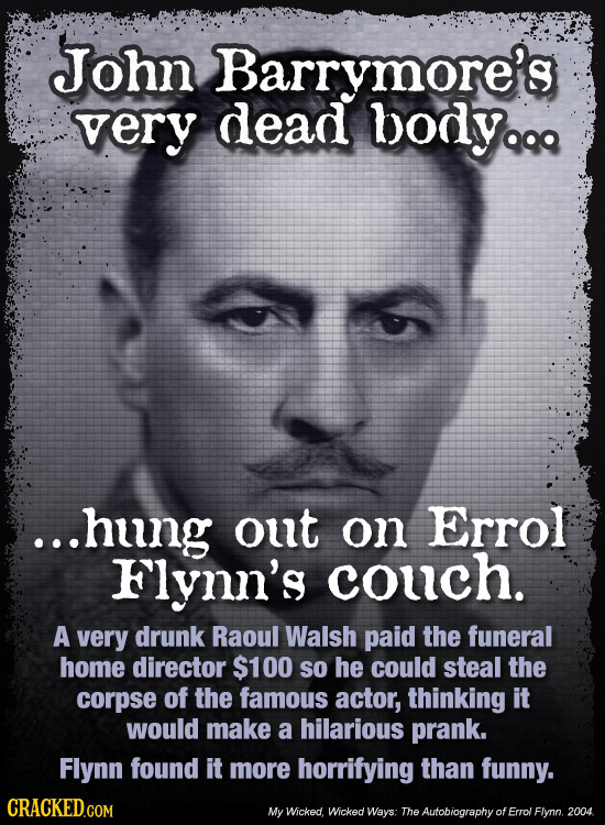 John Barrymore's very dead bodyq ...hung out on Errol Flynn's couch. A very drunk Raoul Walsh paid the funeral HomE director $100 So he could steal th