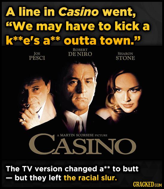 A line in Casino went, We may have to kick a *e's a*k outta town. ROBERT JOE DENIRO SHARON PESCI STONE CASINO A MARTIN SCORSESE PICTURE The TV versi