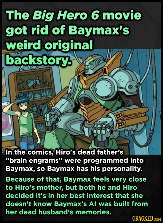 The Big Hero 6 movie got rid of Baymax's weird original backstory. In the comics, Hiro's dead father's brain engrams were programmed into Baymax, so