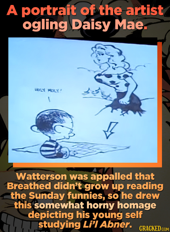 A portrait of the artist ogling Daisy Mae. LY MY' Watterson was appalled that Breathed didn't grow up reading the Sunday funnies, so he drew this some
