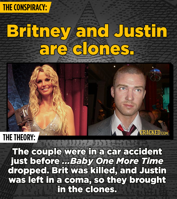 THE CONSPIRACY: Britney and Justin are clones. CRACKED c THE THEORY: The couple were in a car accident just before .Baby One More Time dropped. Brit w