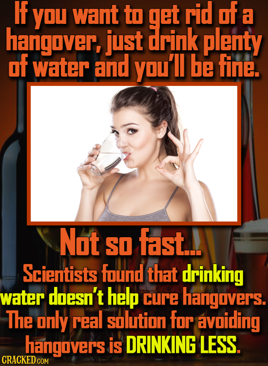 IF YOU want to get rid of a hanigaver, just drink plenty of water and you'll be fine. Not fast. SO Scientists found that drinking water doesn't help c