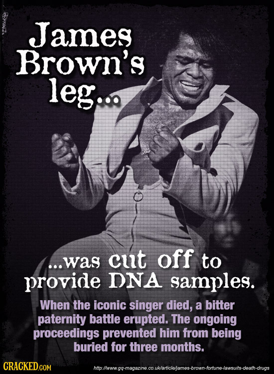 James Brown's leg... off ...was cut to provide DNA samples. When the iconic singer died, a bitter paternity battle erupted. The ongoing proceedings pr