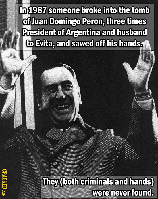 In 1987 someone broke into the tomb of Juan Domingo Peron, three times President of Argentina and husband to Evita, and sawed off his hands. CRACKED.C