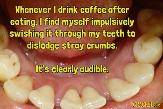Whenever I drink coffee after eating, I find myself impulsively swishing it through my teeth to dislodge stray crumbs. It's clearly audible. CRACKED