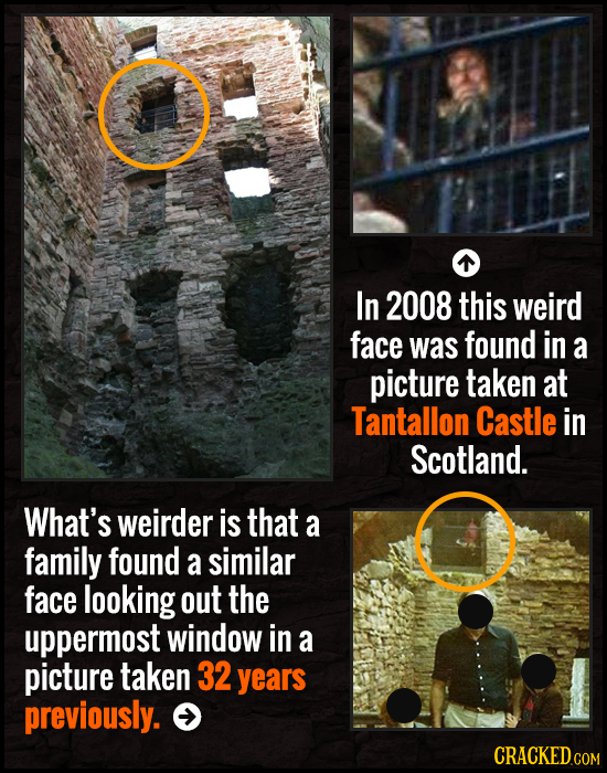 In 2008 this weird face was found in a picture taken at Tantallon Castle in Scotland. What's weirder is that a family found a similar face looking out