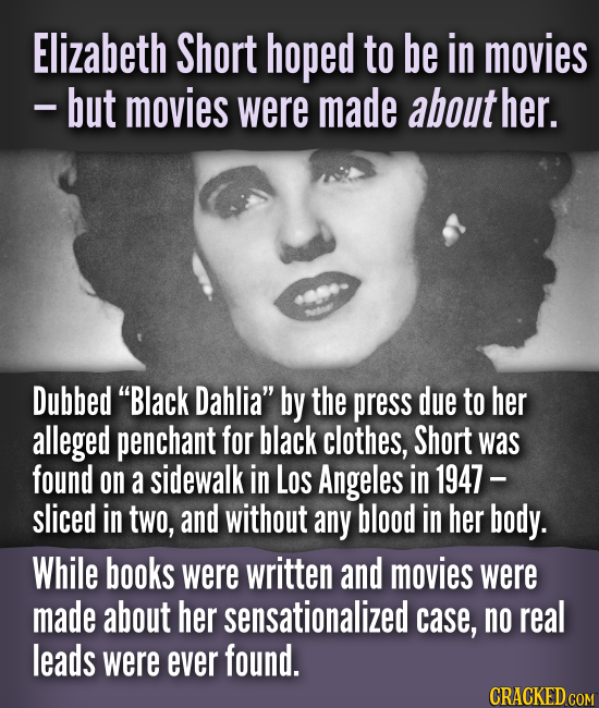 Elizabeth Short hoped to be in movies -but movies were made about her. Dubbed Black Dahlia by the press due to her alleged penchant for black clothe