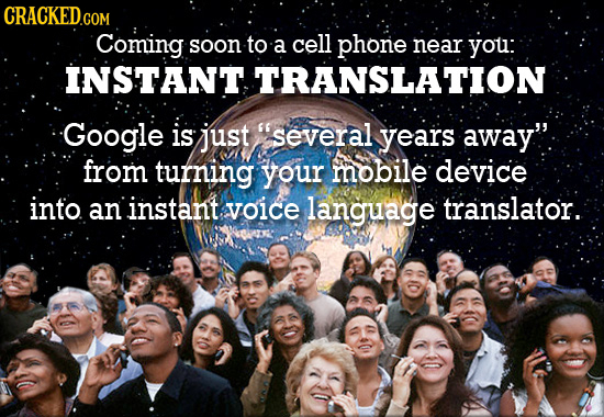 CRACKED Coming soon to a cell phone near you: INSTANT TRANSLATION Google is just several years away. from turning your mobile device into an instant