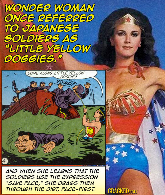 WONDER WOMAN ONCE REFERRED TO JAPANESE SOLDIERS AS LITTLE YELLOW DOGGIES. COME ALONG LITTLE YELLOW DOGGIE! yowp. AND WHEN SHE LEARNS THAT THE SOLDIE