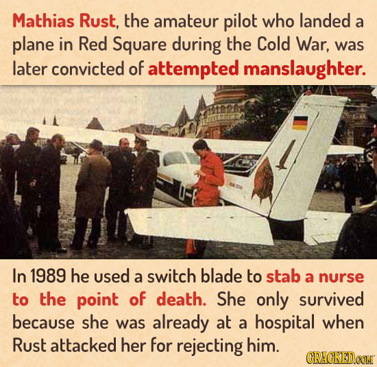 Mathias Rust, the amateur pilot who landed a plane in Red Square during the Cold War, was later convicted of attempted manslaughter. In 1989 he used a