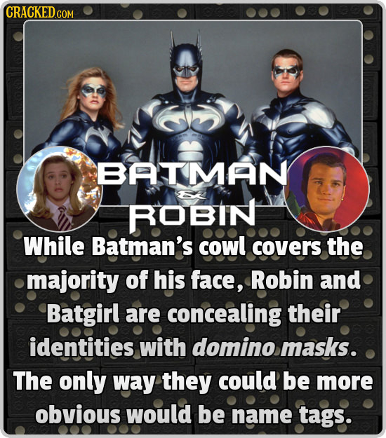 CRACKEDC BATMAN ROBIN While Batman's cowl covers the majority of his face, Robin and Batgirl are concealing their identities with domino masks. The on
