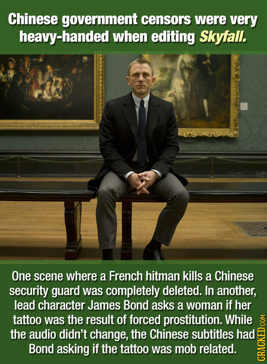 Chinese government censors were very heavy-handed when editing Skyfall. One scene where a French hitman kills a Chinese security guard was completely