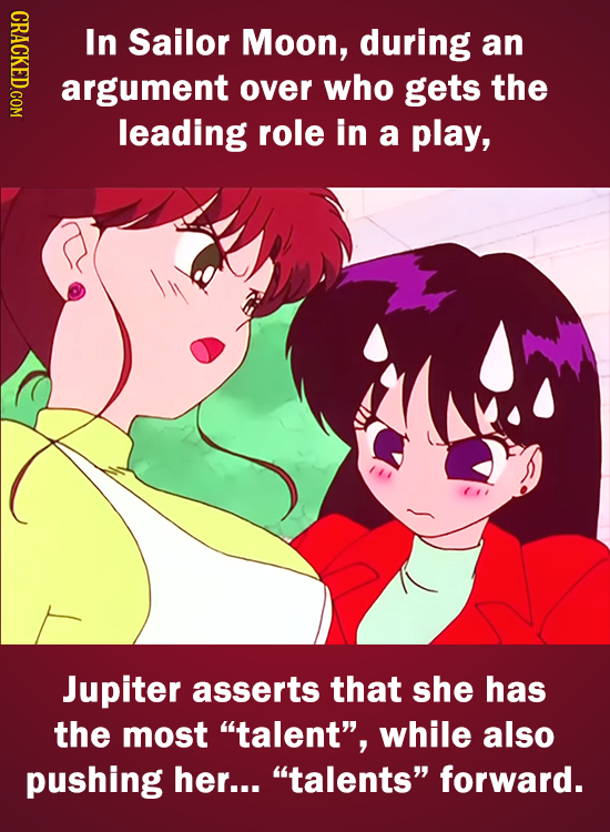 CRICY In Sailor Moon, during an argument over who gets the leading role in a play, Jupiter asserts that she has the most talent, while also pushing