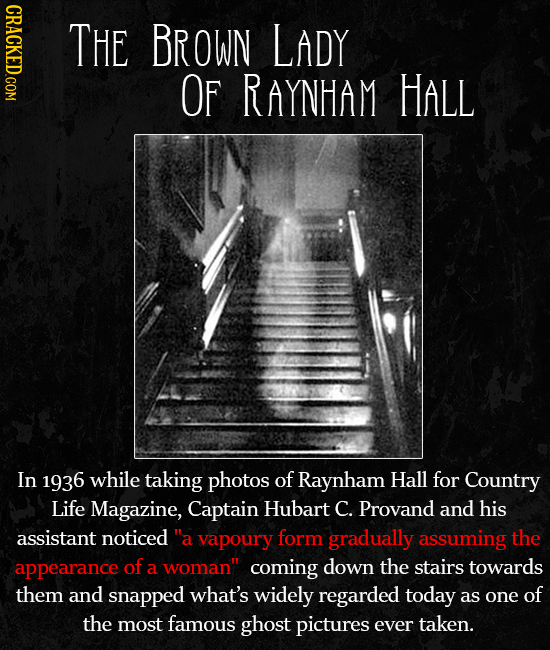 CRACKED.COM THE BROWN LADY OF RAYNHAM HALL In 1936 while taking photos of Raynham Hall for Country Life Magazine, Captain Hubart C. Provand and his as