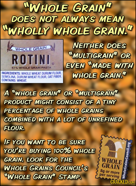 WHOLE GRAIN DOES NOT ALWAYS MEAN WHOLLY WHOLE GRAIN. NEITHER DOES WHOLE GRAIN ROTINI MULTIGRAIN OR ENEN MADE WITH 51% WHOLE GRAIN PASTA INGREDI