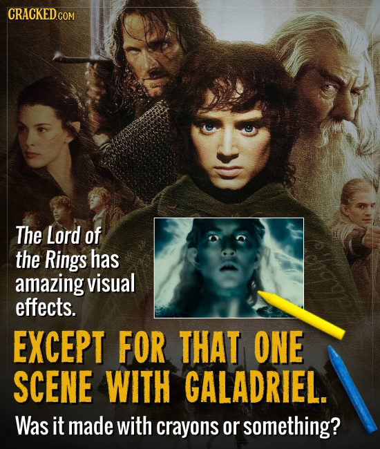 CRACKED C COM The Lord of the Rings has amazing visual effects. EXCEPT FOR THAT ONE SCENE WITH GALADRIEL. Was it made with crayons or something?