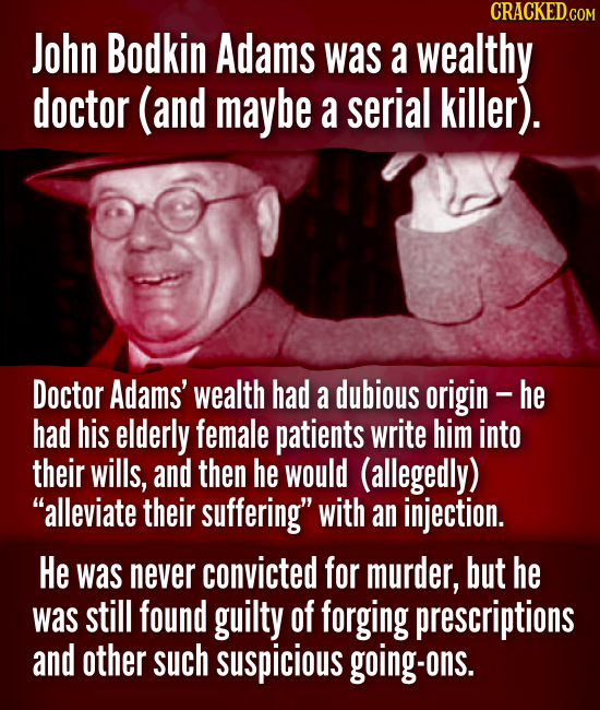 John Bodkin Adams was a wealthy doctor (and maybe a serial killer). Doctor Adams' wealth had a dubious origin- he had his elderly female patients writ