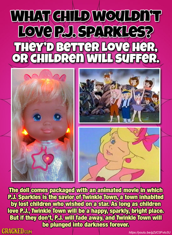 WHAT CHILD WOULDN'T LOVE PaJ. SPARKLES? THEY'D BETTER LOVE HER, OR CHILDREN WILL SUFFER. The doll comes packaged with an animated movie in which P.J.