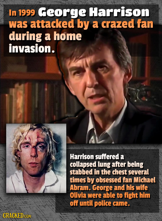 In 1999 George Harrison was attacked by a crazed fan during a home invasion. Harrison suffered a collapsed lung after being stabbed in the chest sever