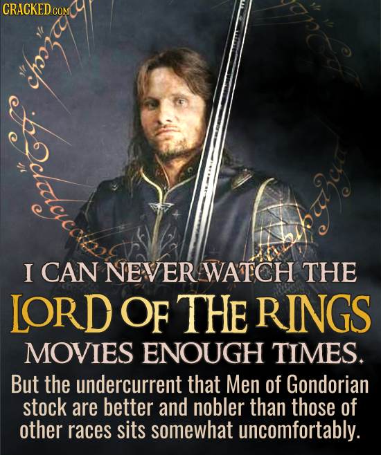 CRACKED I CAN NEVER WATCH THE LORDOF THE RINGS MOVIES ENOUGH TIMES. But the undercurrent that Men of Gondorian stock are better and nobler than those