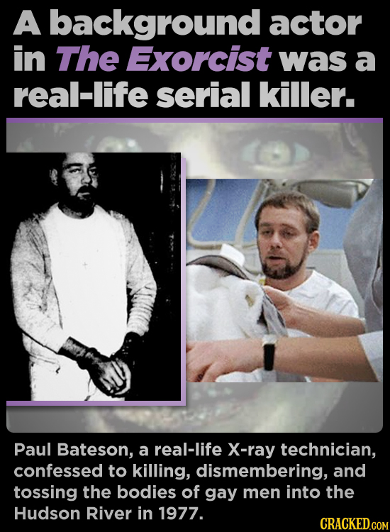 A background actor in The Exorcist was a real-life serial killer. Paul Bateson, a real-life X-ray technician, confessed to killing, dismembering, and