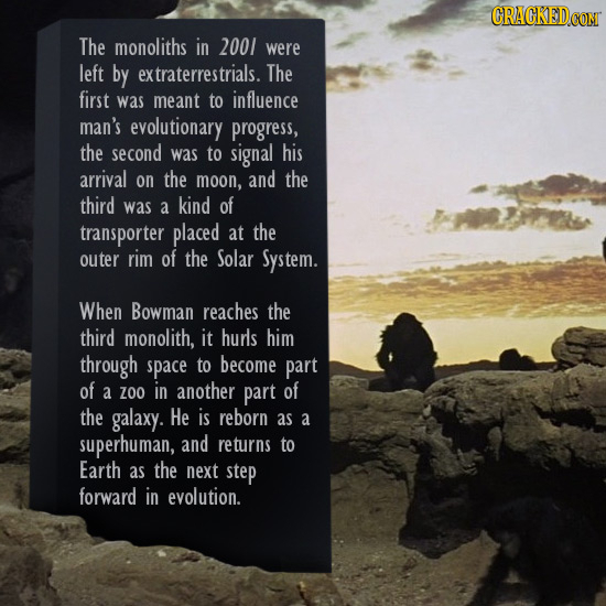 The monoliths in 2001 were left by extraterrestrials. The first was meant to influence man's evolutionary progress, the second was to signal his arriv