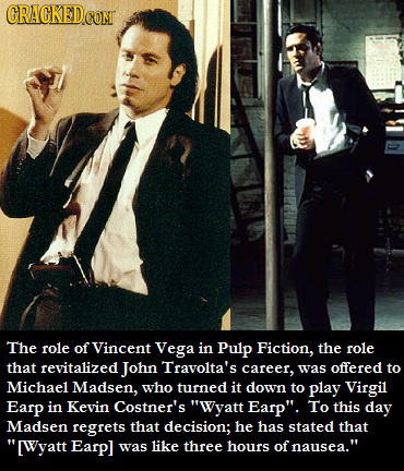 CRACKEDCONT The role of Vincent Vega in Pulp Fiction, the role that revitalized John Travolta's career, was offered to Michael Madsen, who turned it d