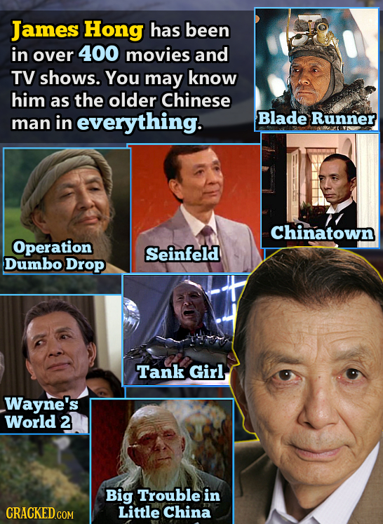 James Hong has been in over 400 movies and TV shows. You may know him as the older Chinese everything. Blade Runner man in Chinatown Operation Seinfel