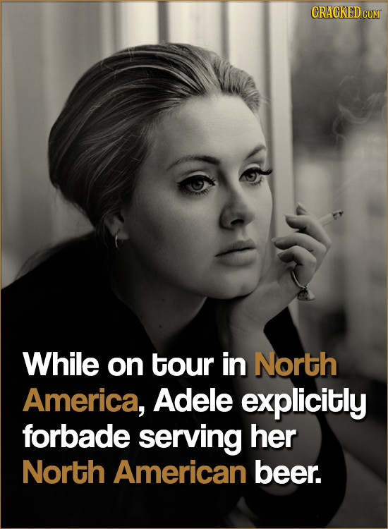CRACKED COR While on tour in North America, Adele explicitly forbade serving her North American beer.