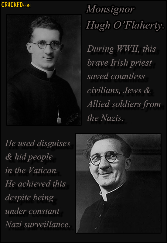 CRACKED.c COM Monsignor Hugh O'Flaherty. During WWIl, this brave Irish priest saved countless civilians, Jews & Allied soldiers from the Nazis. He use