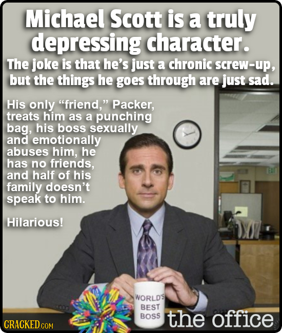 Michael Scott is a truly depressing character. The joke is that he's just a chronic screw-up, but the things he goes through are just sad. His only f