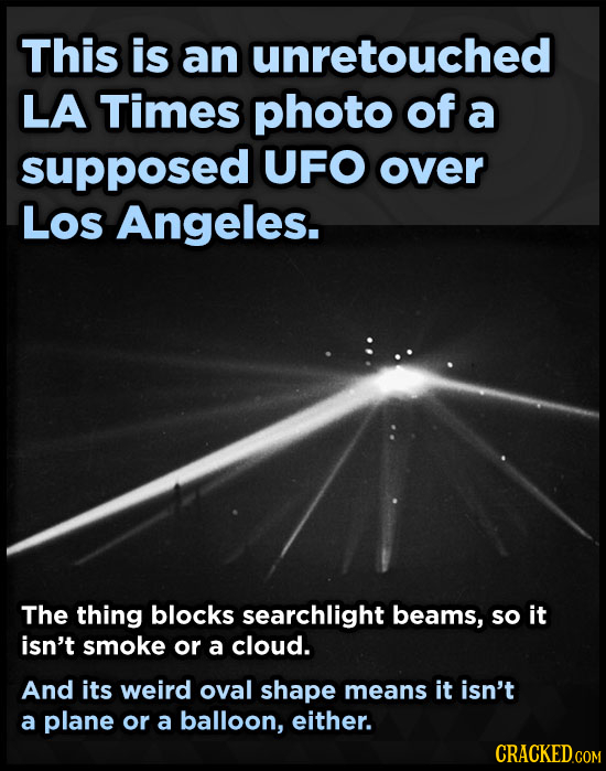 This is an unretouched LA Times photo of a supposed UFO over Los Angeles. The thing blocks searchlight beams, so it isn't smoke or a cloud. And its we