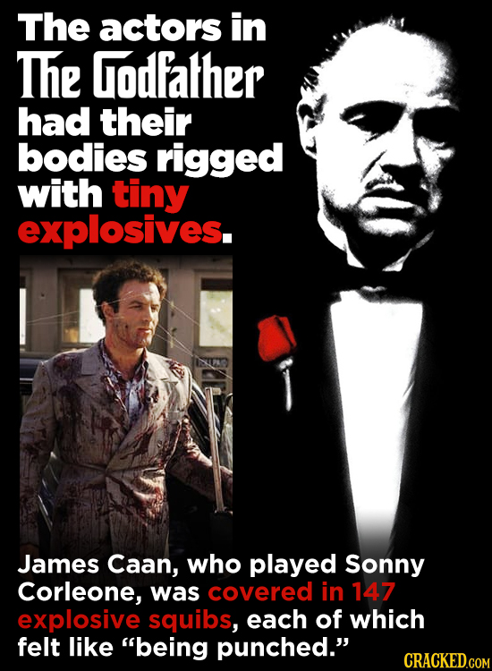 The actors in The Godfalher had their bodies rigged with tiny explosives. James Caan, who played Sonny Corleone, was covered in 147 explosive squibs,