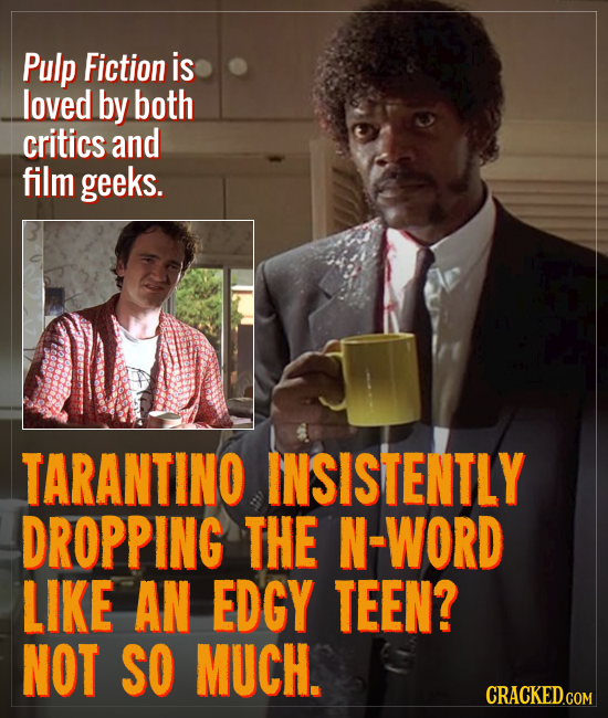 Pulp Fiction is loved by both critics and film geeks. TARANTINO INSISTENTLY DROPPING THE N-WORD LIKE AN EDGY TEEN? NOT SO MUCH. CRACKED.GOM