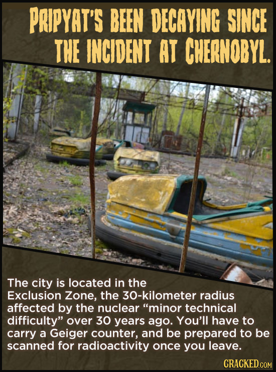 PRIPYAT'S BEEN DECAYING SINCE THE INCIDENT AT CHERNOBYL. The city is located in the Exclusion Zone, the 30-kilometer radius affected by the nuclear m