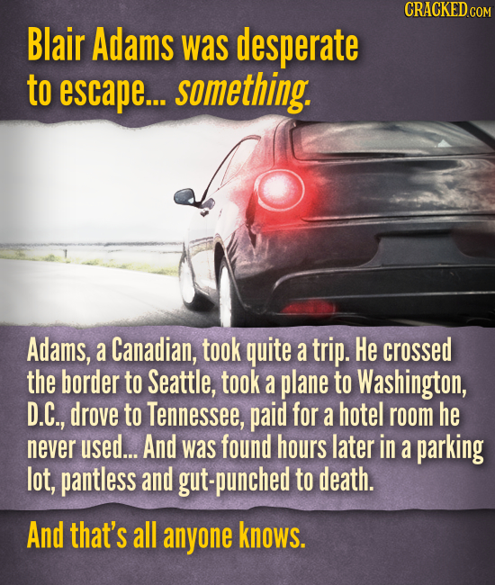 Blair Adams was desperate to escape... something. Adams, a Canadian, took quite a trip. He crossed the border to Seattle, took a plane to Washington,