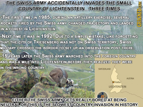 THE SWISS ARMY ACCIDENTALLY INVADES THE SMALL COUNTRY OF LICHTENSTEIN...T THREE TIMES -THE FIRST TIME, IN 1985, DURING AN ARTILLERY EXERCISE, SEVERAL