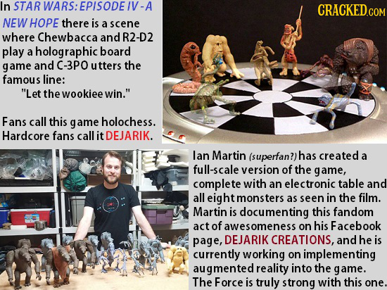 In STAR RWARS:EPISODE/V-A CRACKED.COM NEW HOPE there is a scene where Chewbacca and R2-D2 play a holographic board game and C-3PO utters the famous li