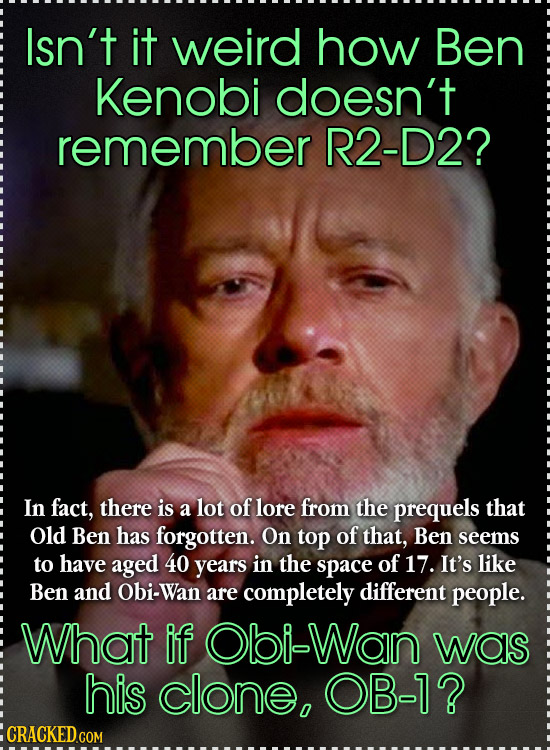 Isn't it weird how Ben Kenobi doesn't remember R2-D2? In fact, there is a lot of lore from the prequels that Old Ben has forgotten. On top of that, Be