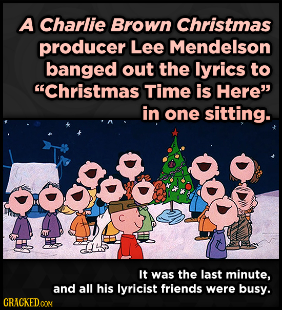 A Charlie Brown Christmas producer Lee Mendelson banged out the lyrics to Christmas Time is Here in one sitting. It was the last minute, and all his