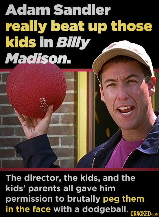 Adam Sandler really beat up those kids in Billy Madison. The director, the kids, and the kids' parents all gave him permission to brutally peg them in