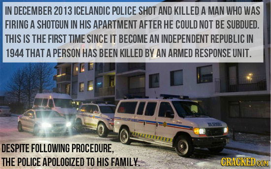 IN DECEMBER 20 13 ICELANDIC POLICE SHOT AND KILLED A MAN WHO WAS FIRING A SHOTGUN IN HIS APARTMENT AFTER HE COULD NOT BE SUBDUED. THIS IS THE FIRST TI