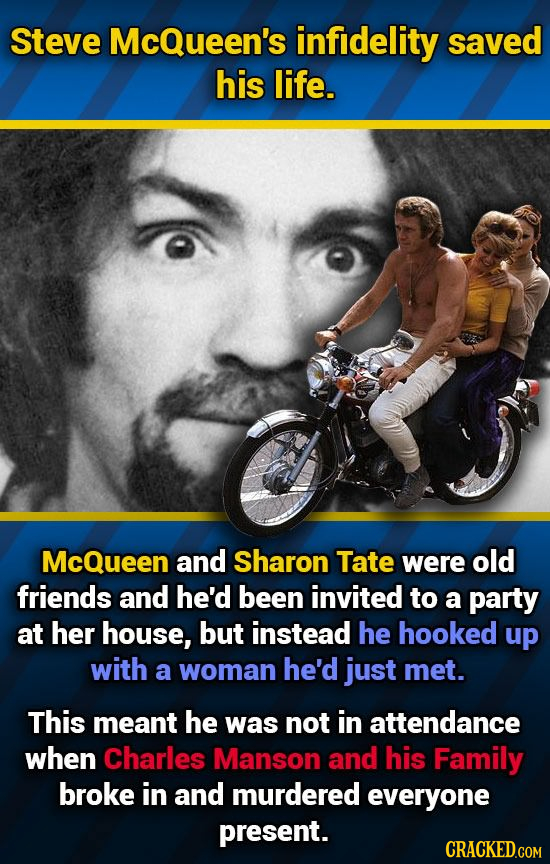 Steve McQueen's infidelity saved his life. McQueen and Sharon Tate were old friends and he'd been invited to a party at her house, but instead he hook