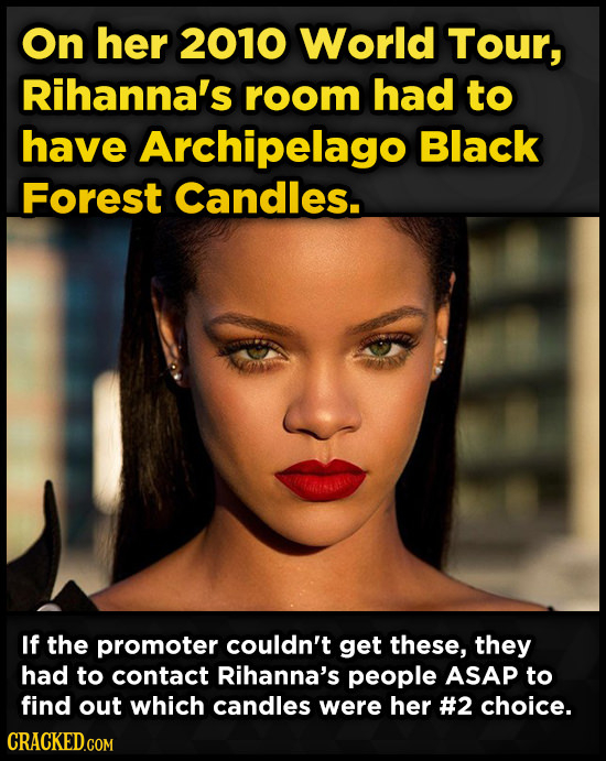 On her 2010 World Tour, Rihanna's room had to have Archipelago Black Forest Candles. If the promoter couldn't get these, they had to contact Rihanna's