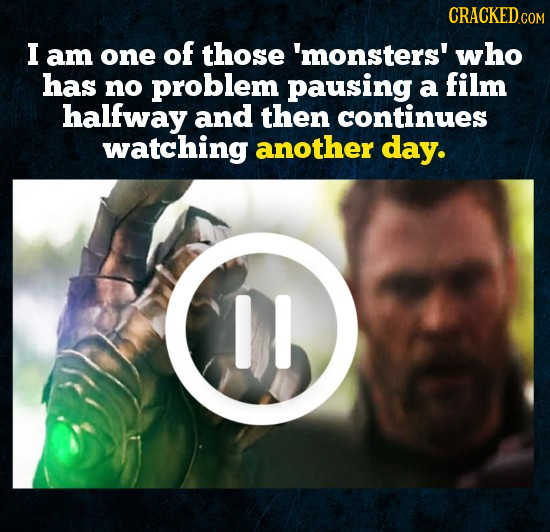 CRACKEDc COM I am one of those 'monsters' who has no problem pausing a film halfway and then continues watching another day. DI