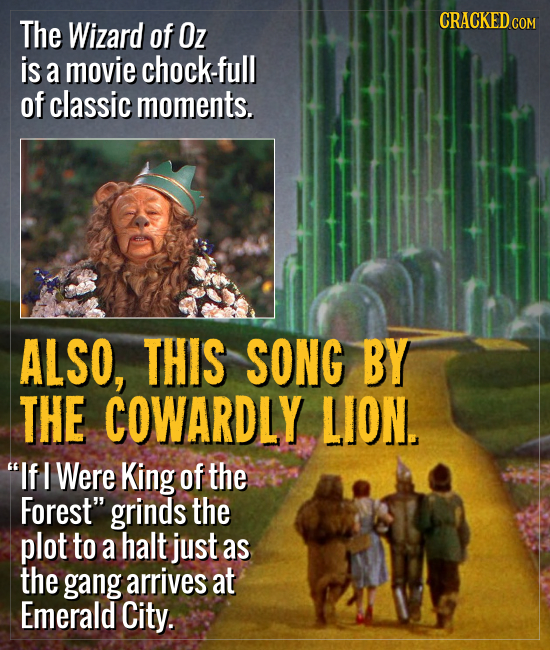 The CRACKED.COM Wizard of Oz is a movie chock-full of classic moments. ALSO, THIS SONG BY THE COWARDLY. LION. If I Were King of the Forest grinds th