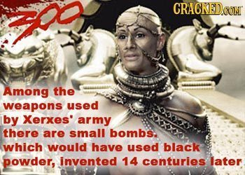th CRACKEDOON Among the weapons used by Xerxes army there are small bombs. which would have used black powder, invented 14 centuries later
